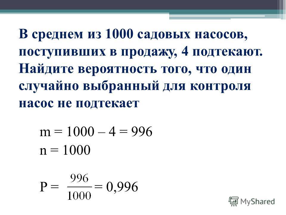 В среднем из 1000 садовых насосов, поступивших в продажу, 4 подтекают. Найдите вероятность того, что один случайно выбранный для контроля насос не подтекает m = 1000 – 4 = 996 n = 1000 P = = 0,996
