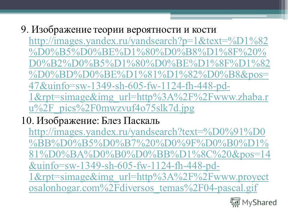9. Изображение теории вероятности и кости http://images.yandex.ru/yandsearch?p=1&text=%D1%82 %D0%B5%D0%BE%D1%80%D0%B8%D1%8F%20% D0%B2%D0%B5%D1%80%D0%BE%D1%8F%D1%82 %D0%BD%D0%BE%D1%81%D1%82%D0%B8&pos= 47&uinfo=sw-1349-sh-605-fw-1124-fh-448-pd- 1&rpt=s