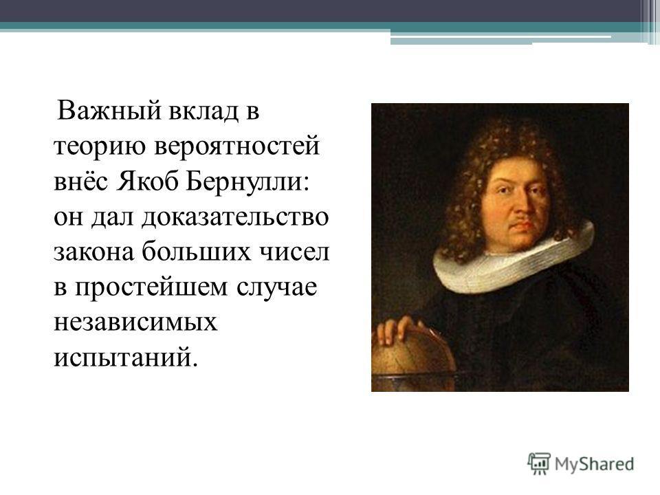 Важный вклад в теорию вероятностей внёс Якоб Бернулли: он дал доказательство закона больших чисел в простейшем случае независимых испытаний.