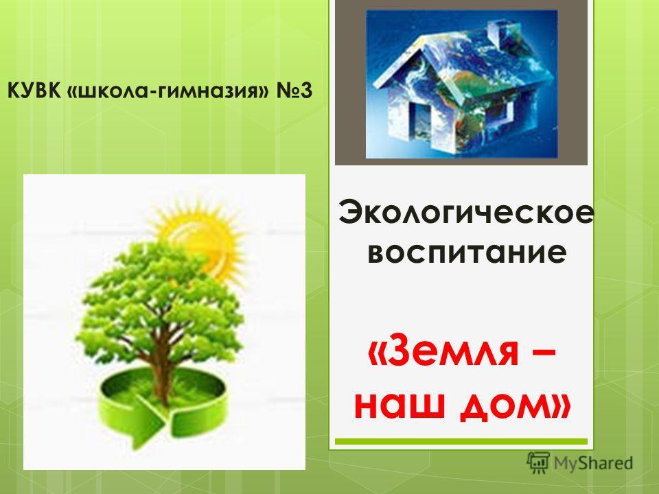 Экологическое воспитание «Земля – наш дом» КУВК «школа-гимназия» 3