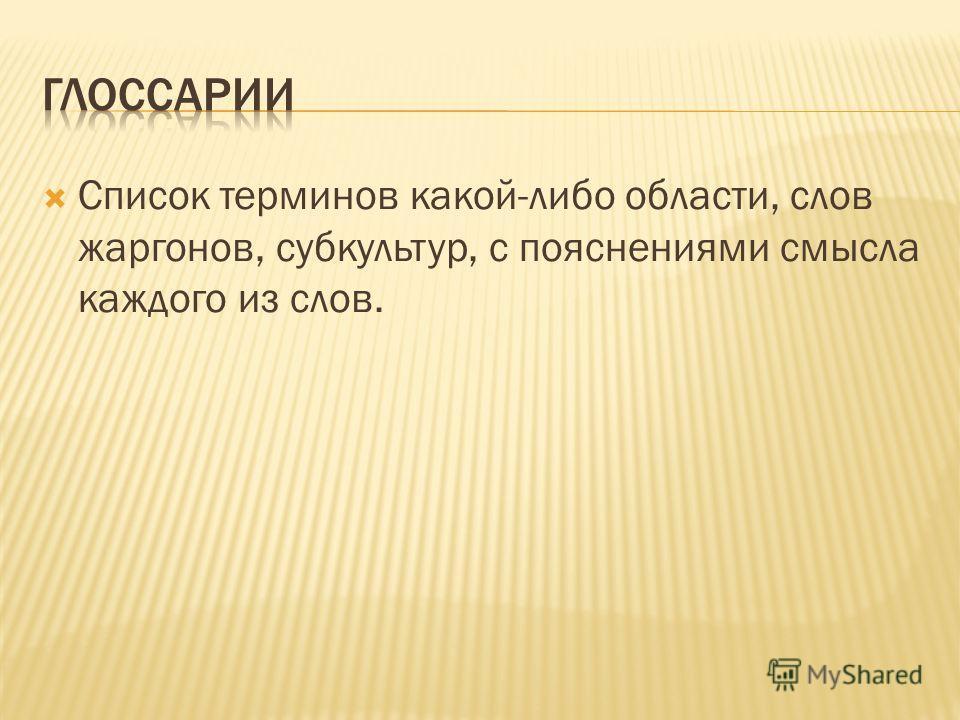 Список терминов какой-либо области, слов жаргонов, субкультур, с пояснениями смысла каждого из слов.