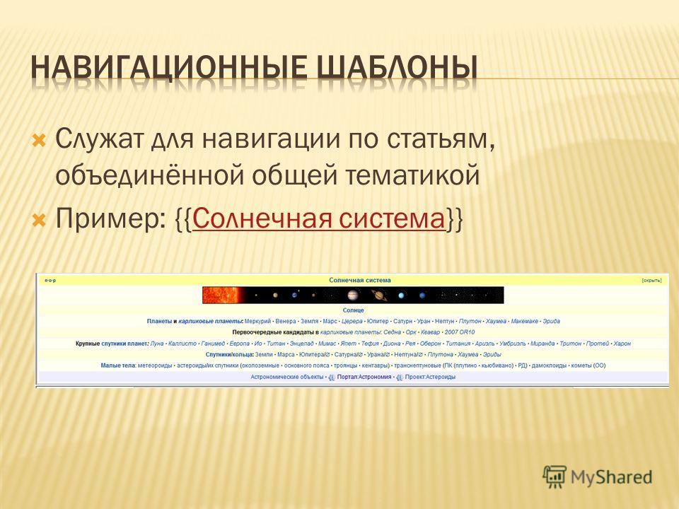 Служат для навигации по статьям, объединённой общей тематикой Пример: {{Солнечная система}}Солнечная система