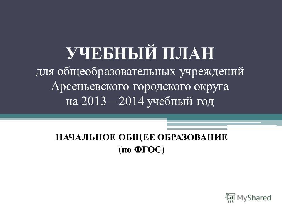 УЧЕБНЫЙ ПЛАН для общеобразовательных учреждений Арсеньевского городского округа на 2013 – 2014 учебный год НАЧАЛЬНОЕ ОБЩЕЕ ОБРАЗОВАНИЕ (по ФГОС)