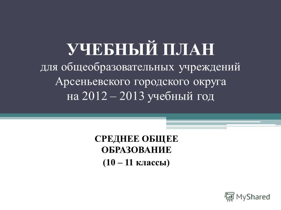 УЧЕБНЫЙ ПЛАН для общеобразовательных учреждений Арсеньевского городского округа на 2012 – 2013 учебный год СРЕДНЕЕ ОБЩЕЕ ОБРАЗОВАНИЕ (10 – 11 классы)