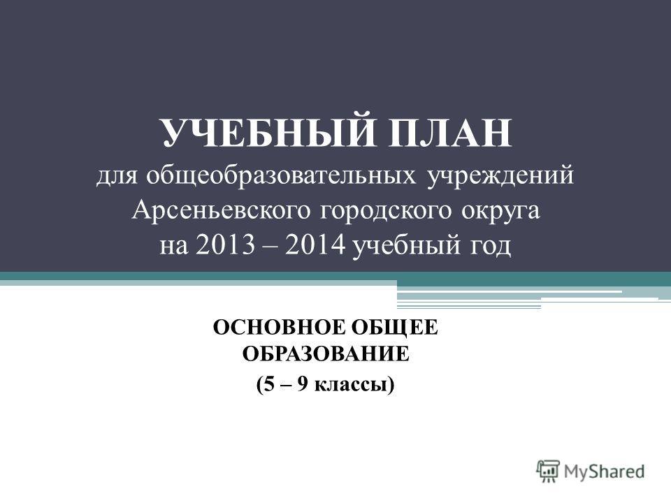 УЧЕБНЫЙ ПЛАН для общеобразовательных учреждений Арсеньевского городского округа на 2013 – 2014 учебный год ОСНОВНОЕ ОБЩЕЕ ОБРАЗОВАНИЕ (5 – 9 классы)