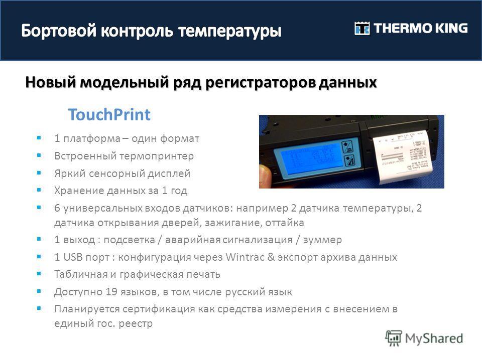 Новый модельный ряд регистраторов данных TouchPrint 1 платформа – один формат Встроенный термопринтер Яркий сенсорный дисплей Хранение данных за 1 год 6 универсальных входов датчиков: например 2 датчика температуры, 2 датчика открывания дверей, зажиг