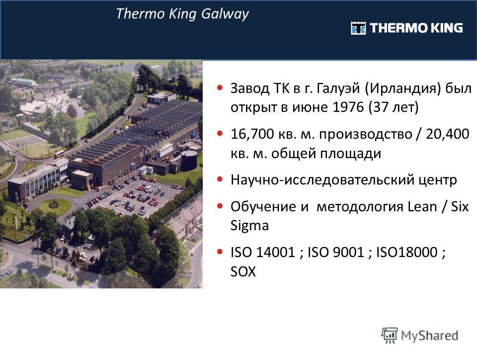Завод TK в г. Галуэй (Ирландия) был открыт в июне 1976 (37 лет) 16,700 кв. м. производство / 20,400 кв. м. общей площади Научно-исследовательский центр Обучение и методология Lean / Six Sigma ISO 14001 ; ISO 9001 ; ISO18000 ; SOX Thermo King Galway