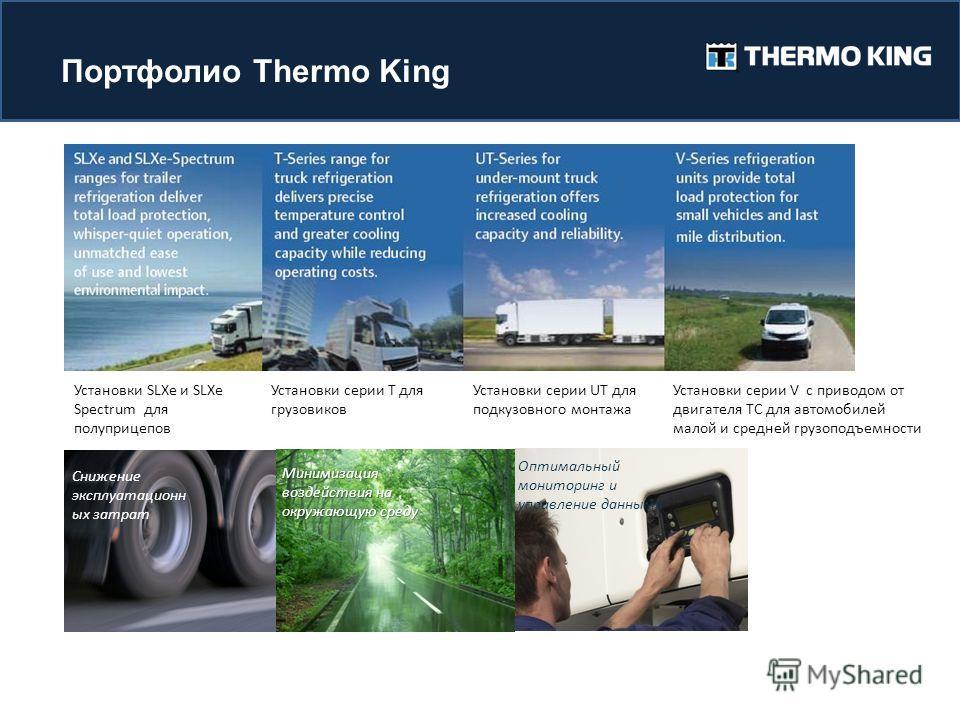 Портфолио Thermo King Снижение эксплуатационн ых затрат Минимизация воздействия на окружающую среду Оптимальный мониторинг и управление данными Total load protection Установки SLXe и SLXe Spectrum для полуприцепов Установки серии T для грузовиков Уст