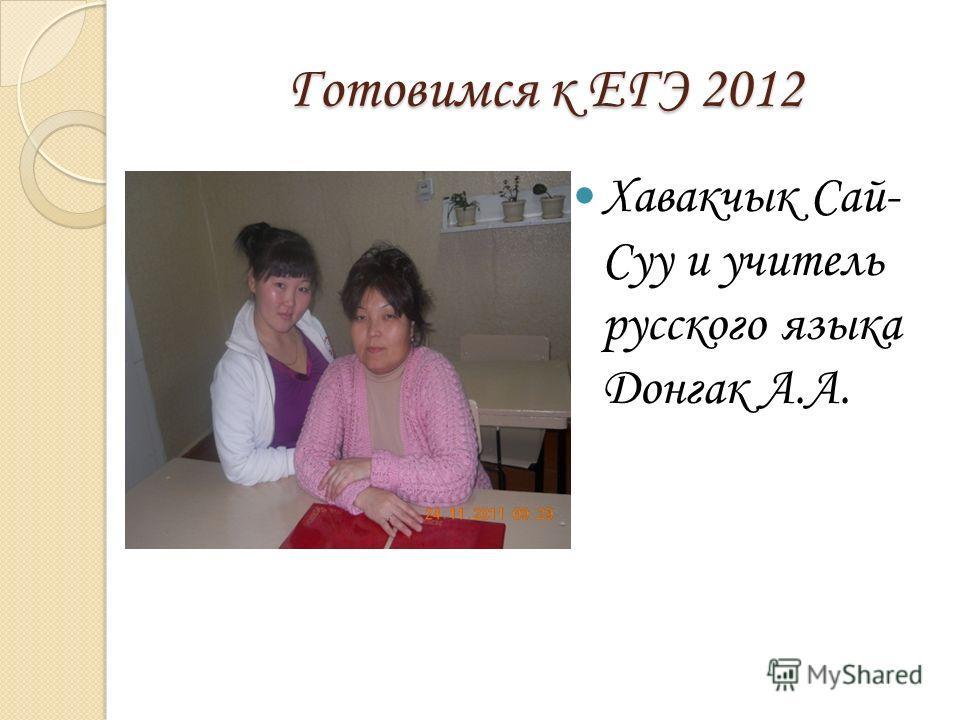 Готовимся к ЕГЭ 2012 Хавакчык Сай- Суу и учитель русского языка Донгак А.А.