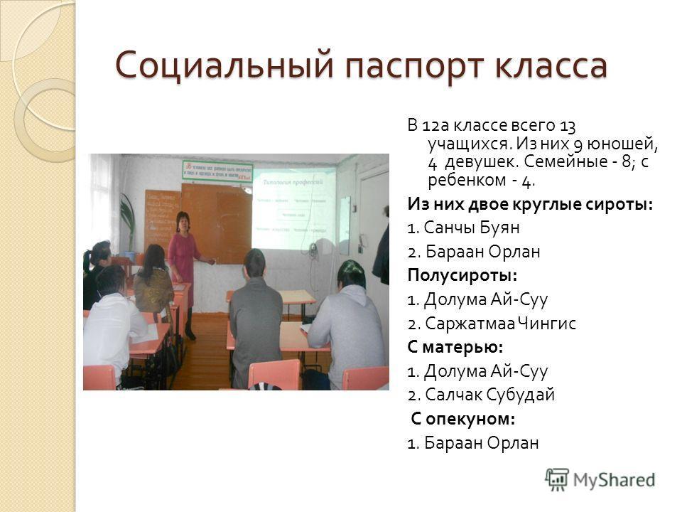 Социальный паспорт класса В 12 а классе всего 13 учащихся. Из них 9 юношей, 4 девушек. Семейные - 8; с ребенком - 4. Из них двое круглые сироты : 1. Санчы Буян 2. Бараан Орлан Полусироты : 1. Долума Ай - Суу 2. Саржатмаа Чингис С матерью : 1. Долума