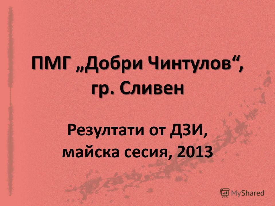 ПМГ Добри Чинтулов, гр. Сливен Резултати от ДЗИ, майска сесия, 2013