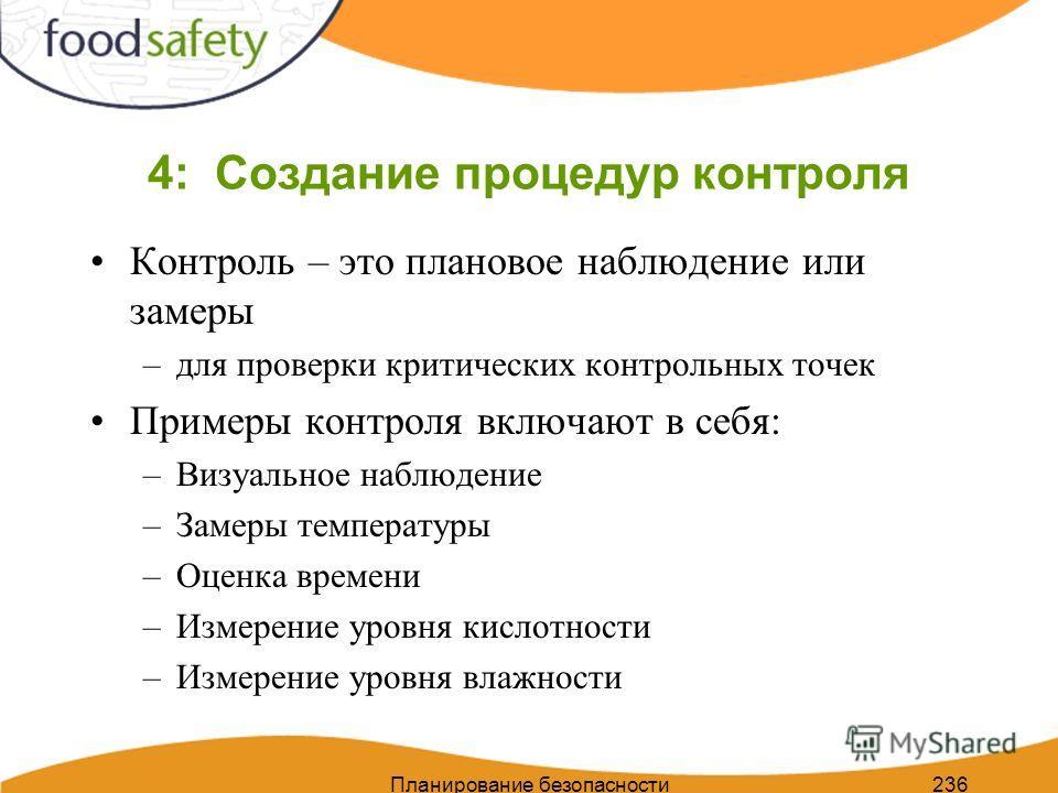 Планирование безопасности пищи 236 4: Создание процедур контроля Контроль – это плановое наблюдение или замеры –для проверки критических контрольных точек Примеры контроля включают в себя: –Визуальное наблюдение –Замеры температуры –Оценка времени –И