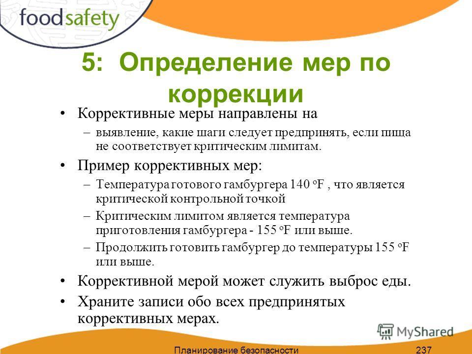 Планирование безопасности пищи 237 5: Определение мер по коррекции Коррективные меры направлены на –выявление, какие шаги следует предпринять, если пища не соответствует критическим лимитам. Пример коррективных мер: –Температура готового гамбургера 1