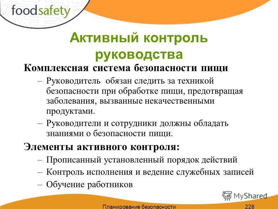 228 Активный контроль руководства Комплексная система безопасности пищи –Руководитель обязан следить за техникой безопасности при обработке пищи, предотвращая заболевания, вызванные некачественными продуктами. –Руководители и сотрудники должны облада