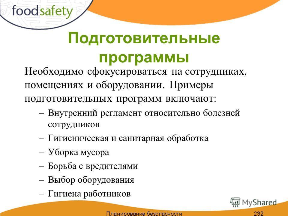 Планирование безопасности пищи 232 Подготовительные программы Необходимо сфокусироваться на сотрудниках, помещениях и оборудовании. Примеры подготовительных программ включают: –Внутренний регламент относительно болезней сотрудников –Гигиеническая и с