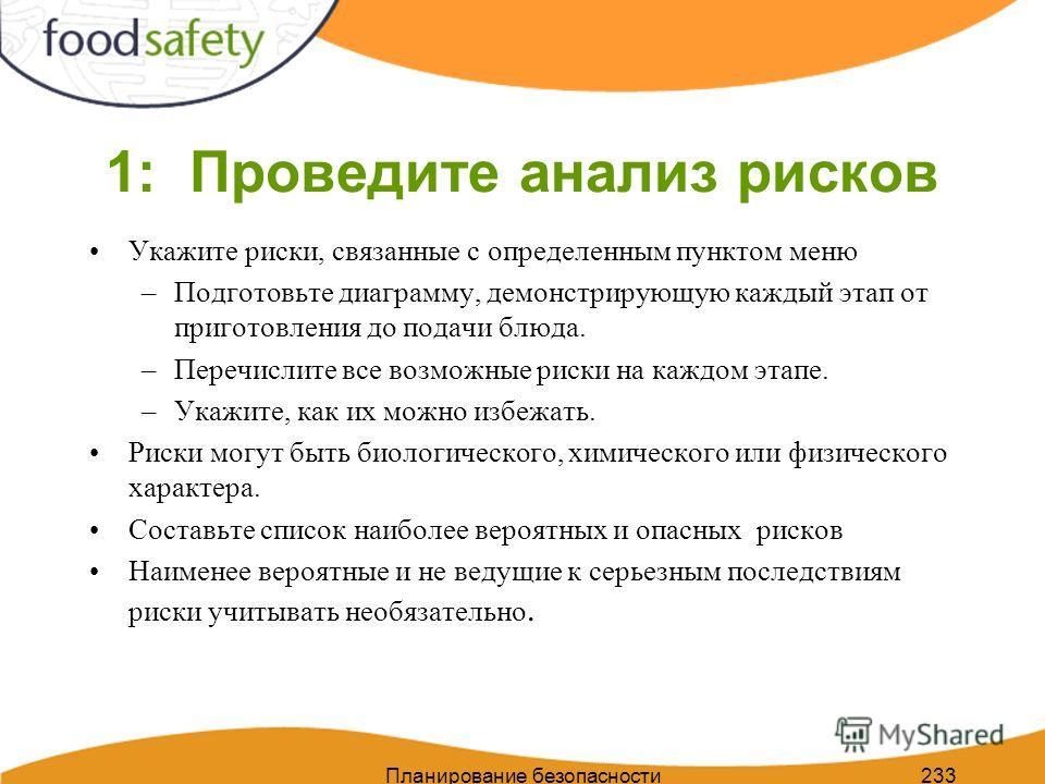 Планирование безопасности пищи 233 1: Проведите анализ рисков Укажите риски, связанные с определенным пунктом меню –Подготовьте диаграмму, демонстрирующую каждый этап от приготовления до подачи блюда. –Перечислите все возможные риски на каждом этапе.
