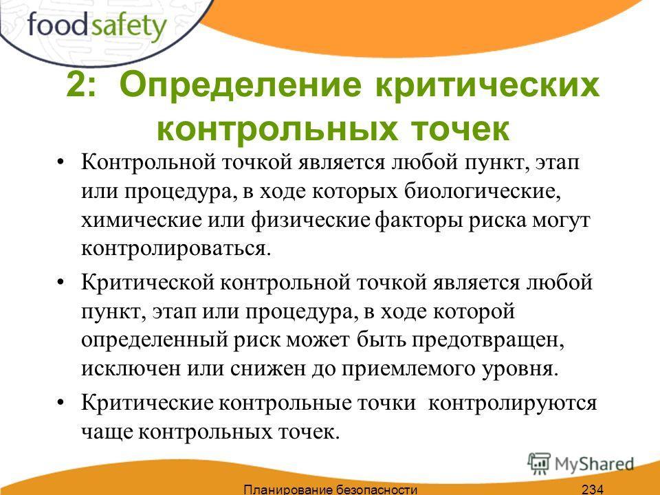 Планирование безопасности пищи 234 2: Определение критических контрольных точек Контрольной точкой является любой пункт, этап или процедура, в ходе которых биологические, химические или физические факторы риска могут контролироваться. Критической кон