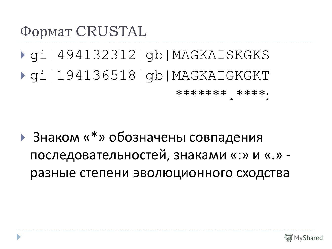 Формат CRUSTAL gi|494132312|gb|MAGKAISKGKS gi|194136518|gb|MAGKAIGKGKT *******. ****: Знаком «*» обозначены совпадения последовательностей, знаками «:» и «.» - разные степени эволюционного сходства