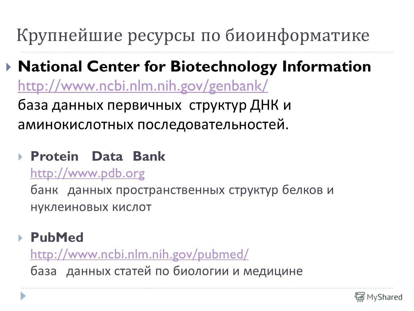 Крупнейшие ресурсы по биоинформатике National Center for Biotechnology Information http://www.ncbi.nlm.nih.gov/genbank/ база данных первичных структур ДНК и аминокислотных последовательностей. http://www.ncbi.nlm.nih.gov/genbank/ Protein Data Bank ht