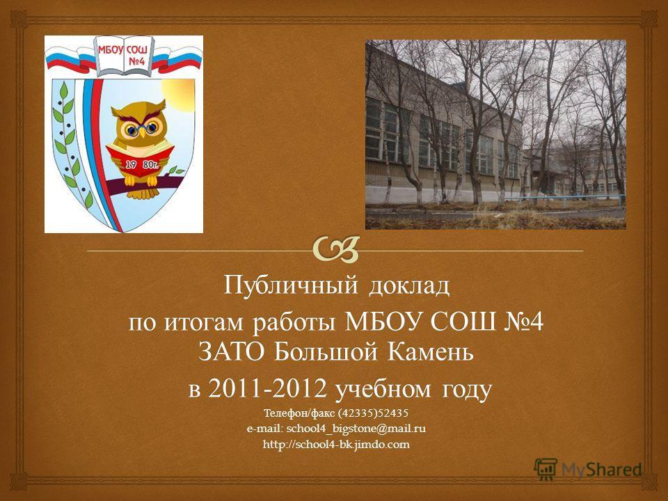 Публичный доклад по итогам работы МБОУ СОШ 4 ЗАТО Большой Камень в 2011-2012 учебном году в 2011-2012 учебном году Телефон / факс (42335)52435 e-mail: school4_bigstone@mail.ru http://school4-bk.jimdo.com