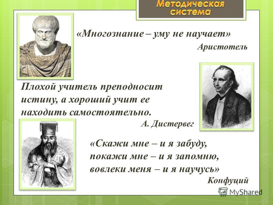 «Многознание – уму не научает» Аристотель Плохой учитель преподносит истину, а хороший учит ее находить самостоятельно. А. Дистервег «Скажи мне – и я забуду, покажи мне – и я запомню, вовлеки меня – и я научусь» Конфуций
