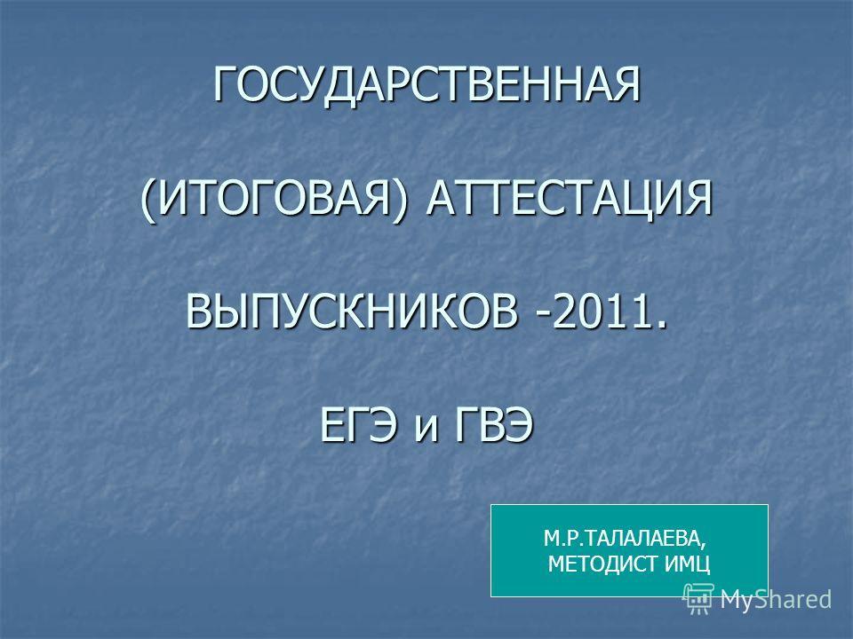 ГОСУДАРСТВЕННАЯ (ИТОГОВАЯ) АТТЕСТАЦИЯ ВЫПУСКНИКОВ -2011. ЕГЭ и ГВЭ М.Р.ТАЛАЛАЕВА, МЕТОДИСТ ИМЦ