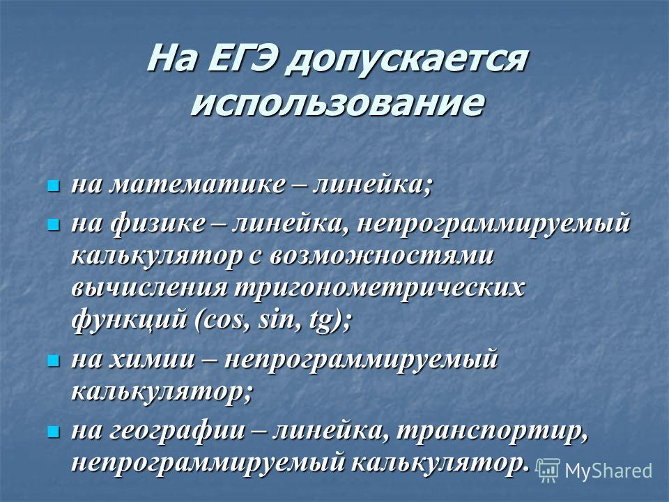 На ЕГЭ допускается использование на математике – линейка; на математике – линейка; на физике – линейка, непрограммируемый калькулятор с возможностями вычисления тригонометрических функций (cos, sin, tg); на физике – линейка, непрограммируемый калькул