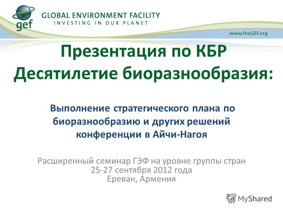Презентация по КБР Десятилетие биоразнообразия: Выполнение стратегического плана по биоразнообразию и других решений конференции в Айчи-Нагоя Расширенный семинар ГЭФ на уровне группы стран 25-27 сентября 2012 года Ереван, Армения