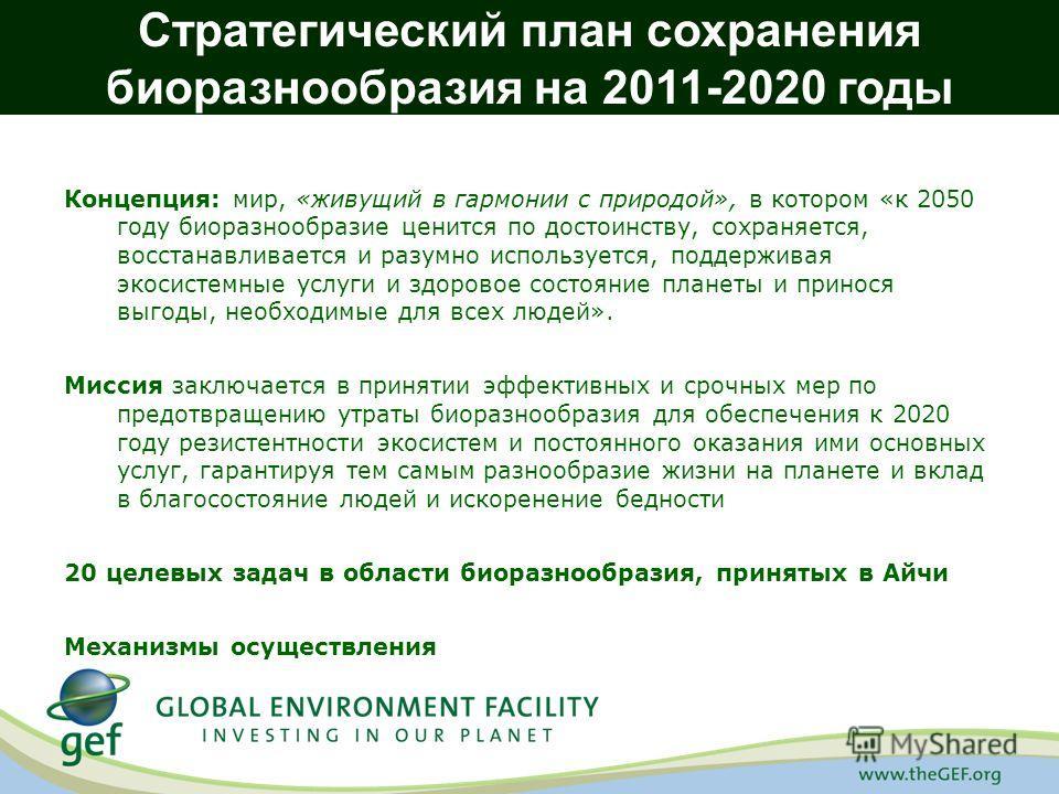 Стратегический план сохранения биоразнообразия на 2011-2020 годы Концепция: мир, «живущий в гармонии с природой», в котором «к 2050 году биоразнообразие ценится по достоинству, сохраняется, восстанавливается и разумно используется, поддерживая экосис