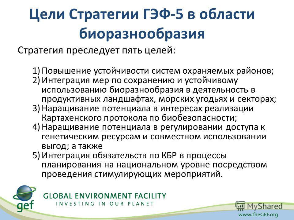 Цели Стратегии ГЭФ-5 в области биоразнообразия Стратегия преследует пять целей: 1)Повышение устойчивости систем охраняемых районов; 2)Интеграция мер по сохранению и устойчивому использованию биоразнообразия в деятельность в продуктивных ландшафтах, м
