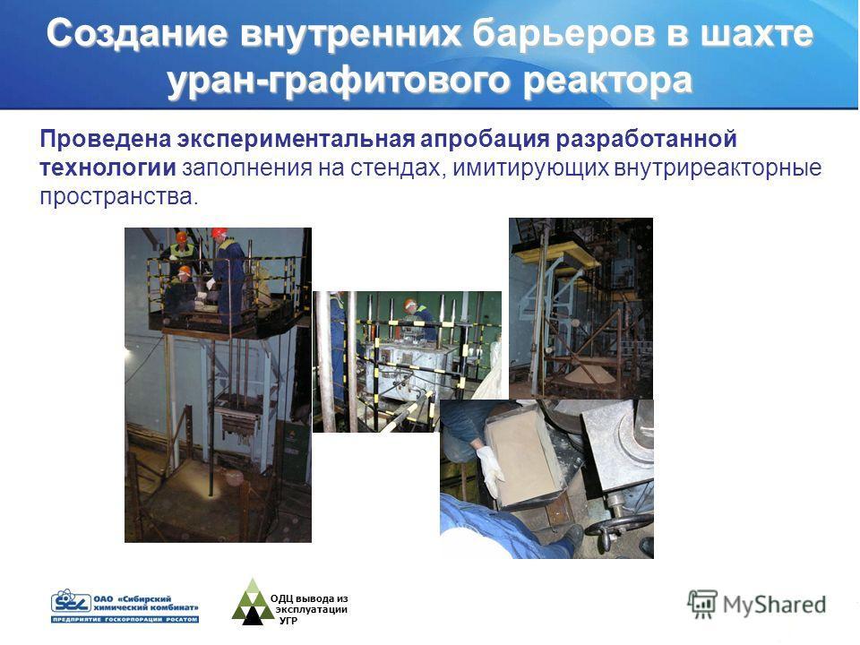 ОДЦ вывода из эксплуатации УГР Проведена экспериментальная апробация разработанной технологии заполнения на стендах, имитирующих внутриреакторные пространства. Создание внутренних барьеров в шахте уран-графитового реактора