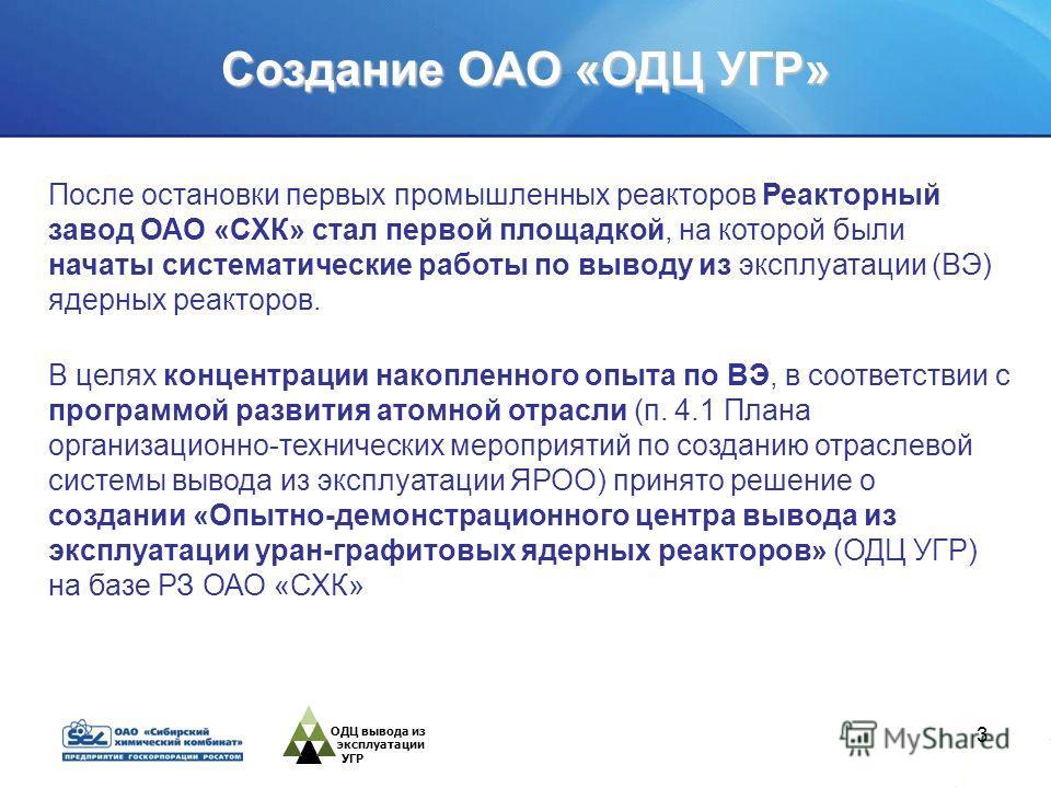 3 После остановки первых промышленных реакторов Реакторный завод ОАО «СХК» стал первой площадкой, на которой были начаты систематические работы по выводу из эксплуатации (ВЭ) ядерных реакторов. ОДЦ вывода из эксплуатации УГР В целях концентрации нако