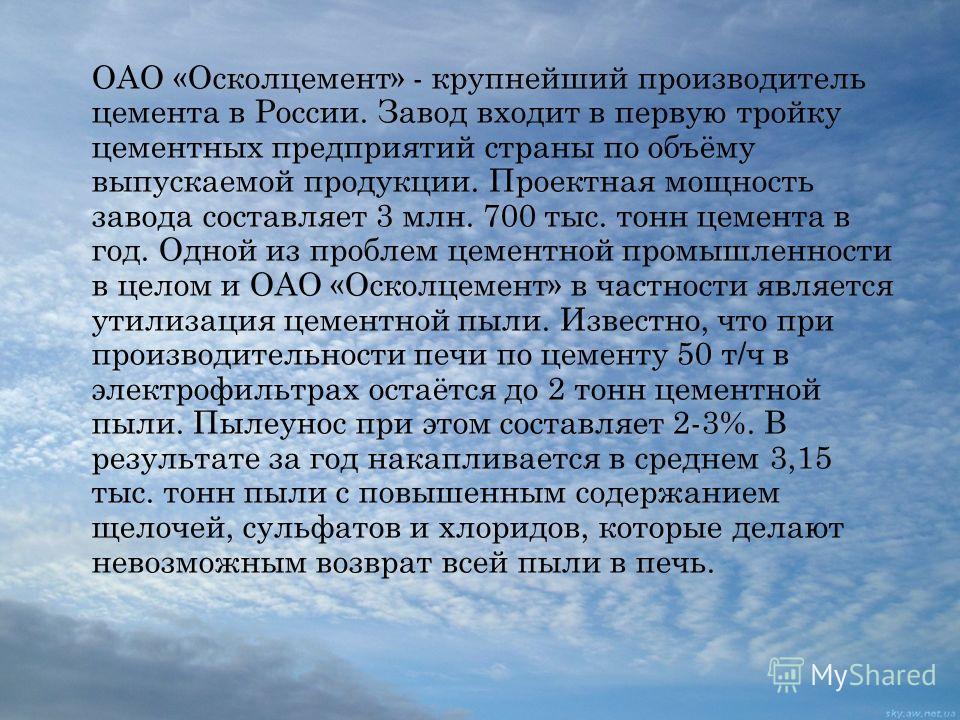 ОАО «Осколцемент» - крупнейший производитель цемента в России. Завод входит в первую тройку цементных предприятий страны по объёму выпускаемой продукции. Проектная мощность завода составляет 3 млн. 700 тыс. тонн цемента в год. Одной из проблем цемент