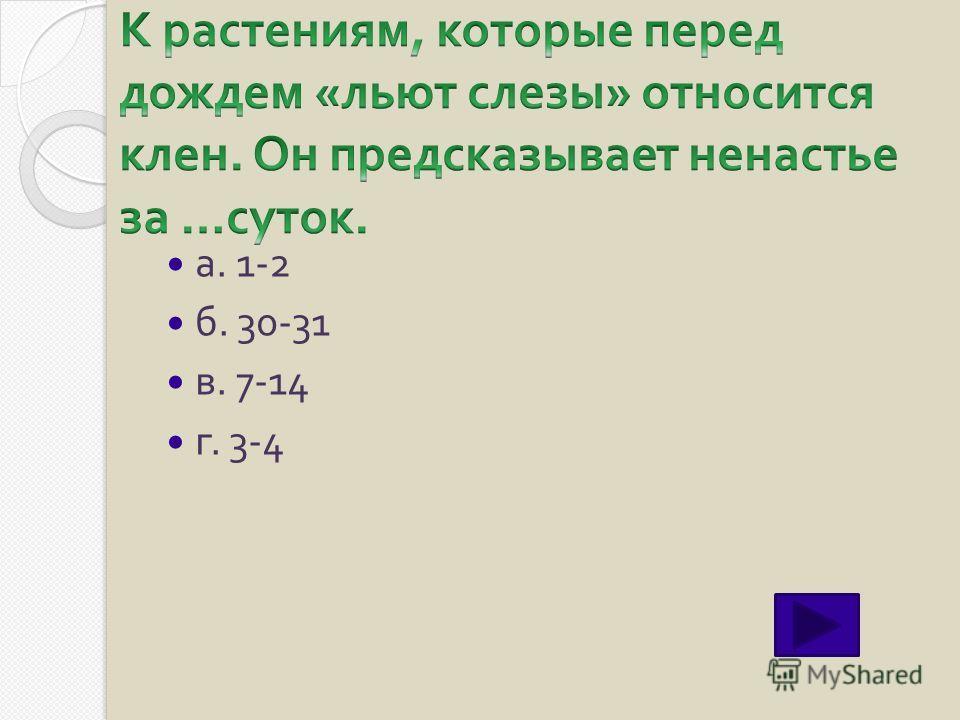 а. 1-2 б. 30-31 в. 7-14 г. 3-4