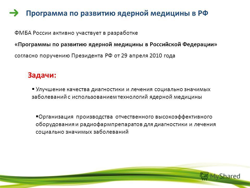 Программа по развитию ядерной медицины в РФ ФМБА России активно участвует в разработке «Программы по развитию ядерной медицины в Российской Федерации» согласно поручению Президента РФ от 29 апреля 2010 года Задачи: Улучшение качества диагностики и ле