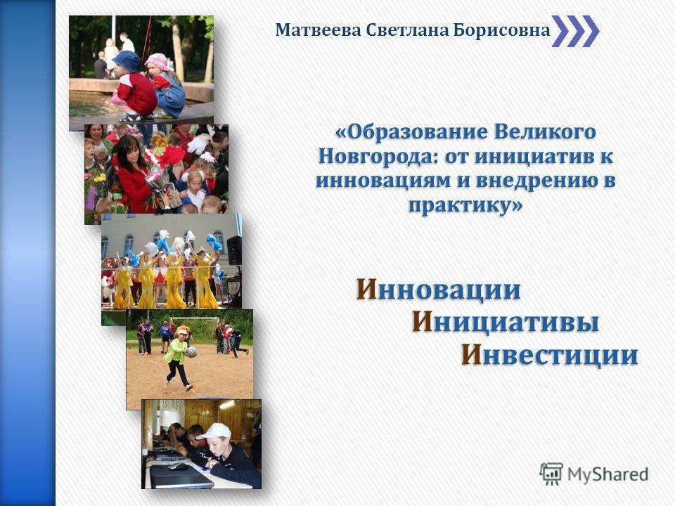 «Образование Великого Новгорода: от инициатив к инновациям и внедрению в практику» Матвеева Светлана Борисовна Инновации Инициативы Инвестиции Инвестиции