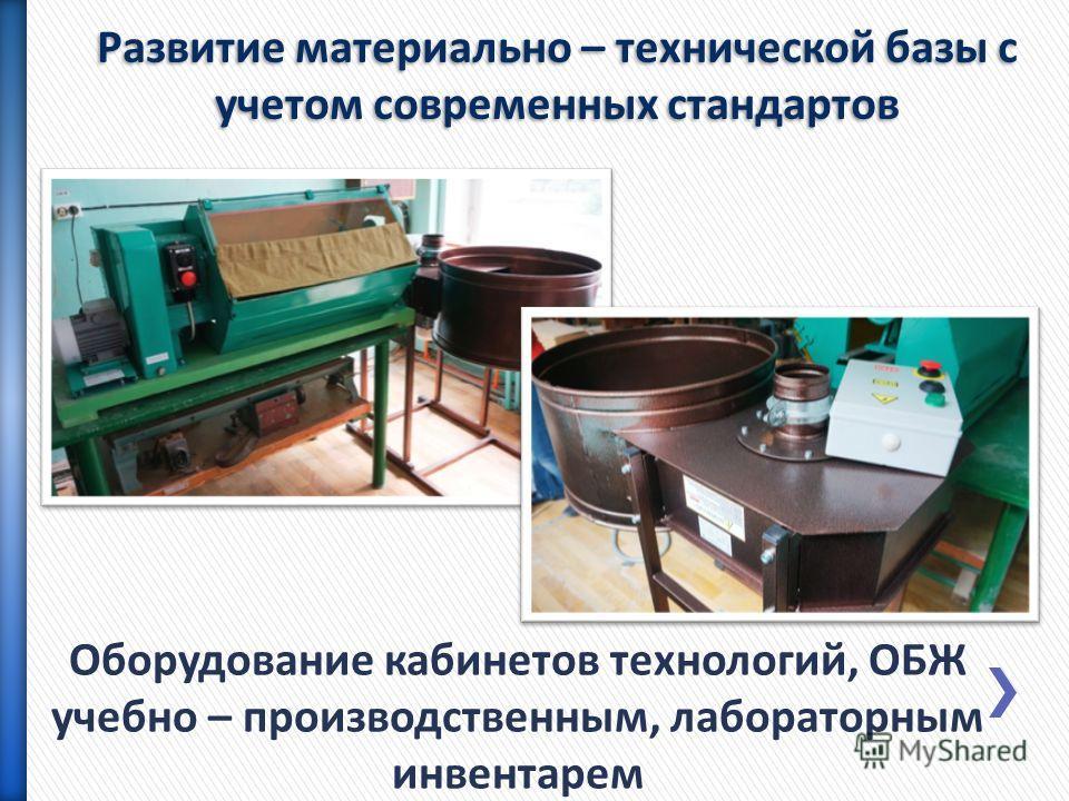 Оборудование кабинетов технологий, ОБЖ учебно – производственным, лабораторным инвентарем Развитие материально – технической базы с учетом современных стандартов