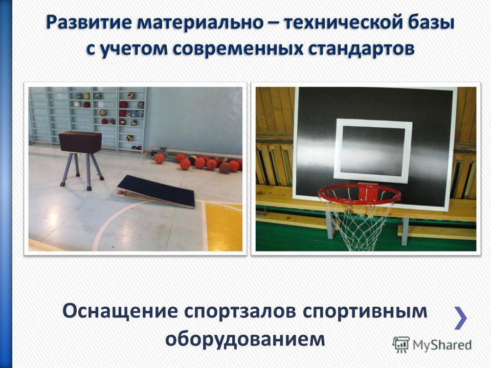 Оснащение спортзалов спортивным оборудованием Развитие материально – технической базы с учетом современных стандартов
