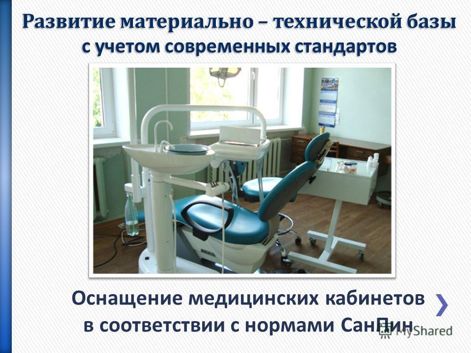 Оснащение медицинских кабинетов в соответствии с нормами СанПин Развитие материально – технической базы с учетом современных стандартов
