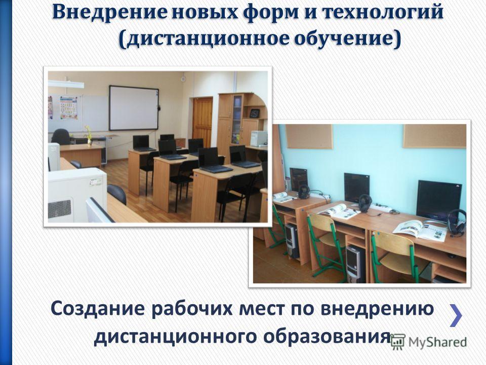 Создание рабочих мест по внедрению дистанционного образования Внедрение новых форм и технологий (дистанционное обучение)