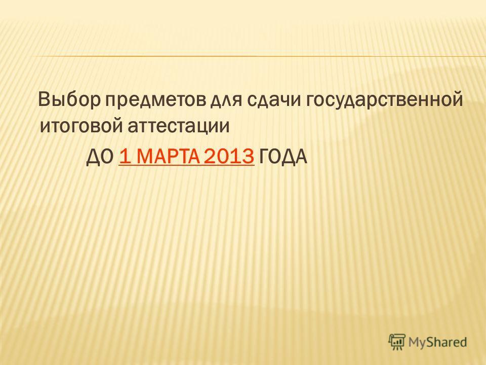 Выбор предметов для сдачи государственной итоговой аттестации ДО 1 МАРТА 2013 ГОДА