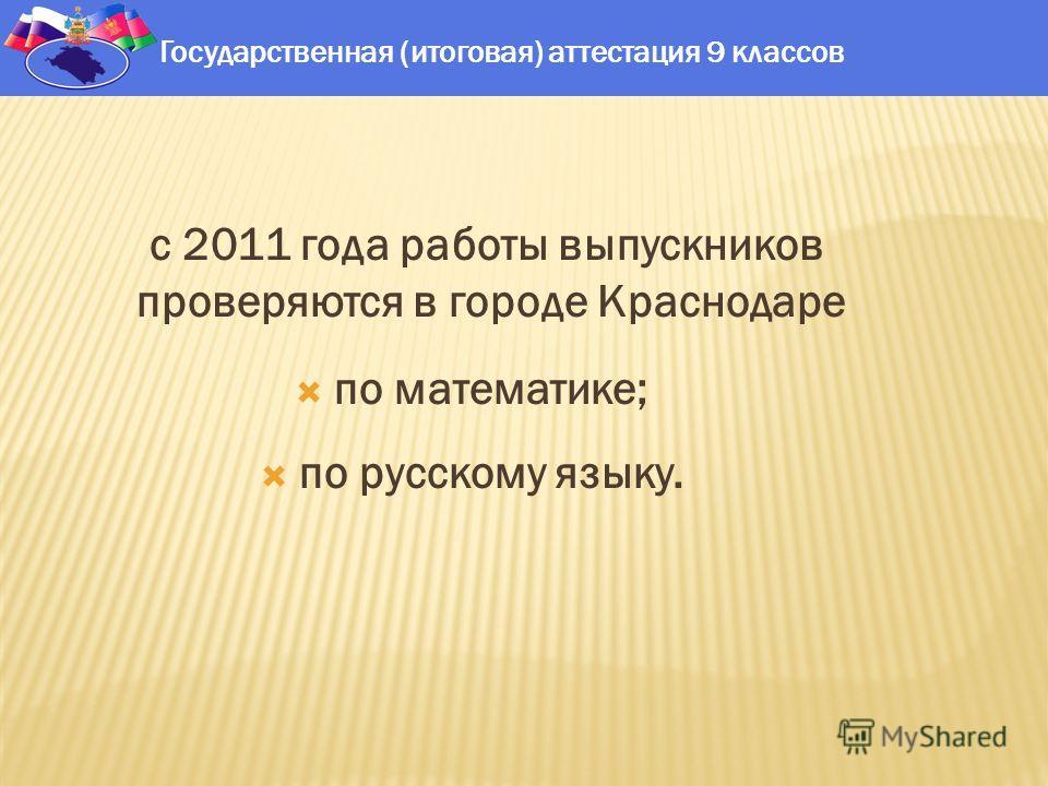 с 2011 года работы выпускников проверяются в городе Краснодаре по математике; по русскому языку. Государственная (итоговая) аттестация 9 классов