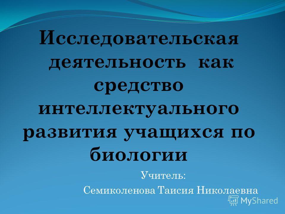 Исследовательская деятельность как средство интеллектуального развития учащихся по биологии Учитель: Семиколенова Таисия Николаевна