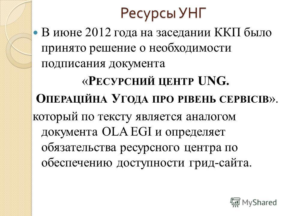 Ресурсы УНГ В июне 2012 года на заседании ККП было принято решение о необходимости подписания документа «Р ЕСУРСНИЙ ЦЕНТР UNG. О ПЕРАЦІЙНА У ГОДА ПРО РІВЕНЬ СЕРВІСІВ ». который по тексту является аналогом документа OLA EGI и определяет обязательства