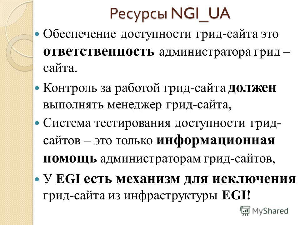 Ресурсы NGI_UA Обеспечение доступности грид-сайта это ответственность администратора грид – сайта. Контроль за работой грид-сайта должен выполнять менеджер грид-сайта, Система тестирования доступности грид- сайтов – это только информационная помощь а