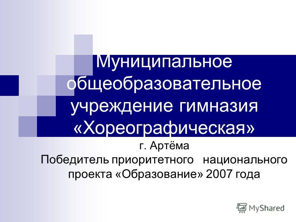 Муниципальное общеобразовательное учреждение гимназия «Хореографическая» г. Артёма Победитель приоритетного национального проекта «Образование» 2007 года