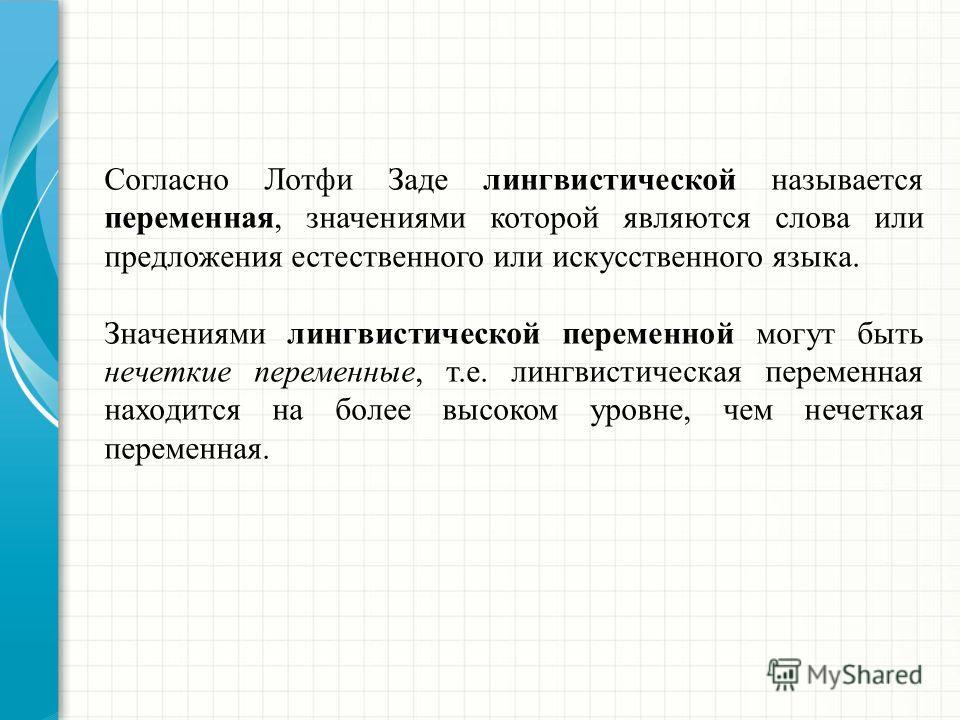 Согласно Лотфи Заде лингвистической называется переменная, значениями которой являются слова или предложения естественного или искусственного языка. Значениями лингвистической переменной могут быть нечеткие переменные, т.е. лингвистическая переменная
