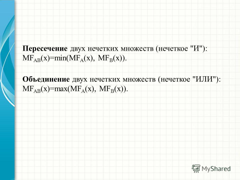Пересечение двух нечетких множеств (нечеткое И): MF AB (x)=min(MF A (x), MF B (x)). Объединение двух нечетких множеств (нечеткое ИЛИ): MF AB (x)=max(MF A (x), MF B (x)).