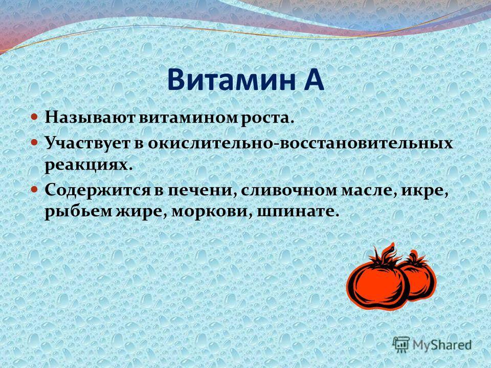 Витамин А Называют витамином роста. Участвует в окислительно-восстановительных реакциях. Содержится в печени, сливочном масле, икре, рыбьем жире, моркови, шпинате.
