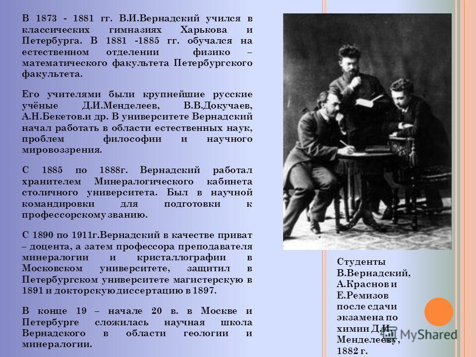 В 1873 - 1881 гг. В.И.Вернадский учился в классических гимназиях Харькова и Петербурга. В 1881 -1885 гг. обучался на естественном отделении физико – математического факультета Петербургского факультета. Его учителями были крупнейшие русские учёные Д.